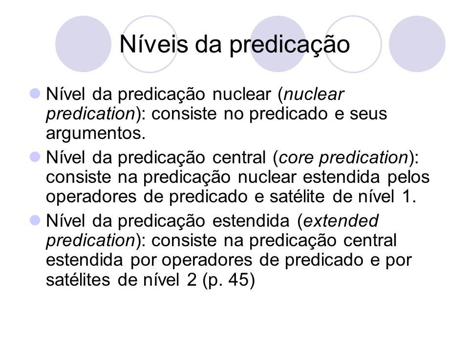 Níveis da predicação Nível da predicação nuclear (nuclear predication): consiste no predicado e seus argumentos. Nível da predicação central (core pre