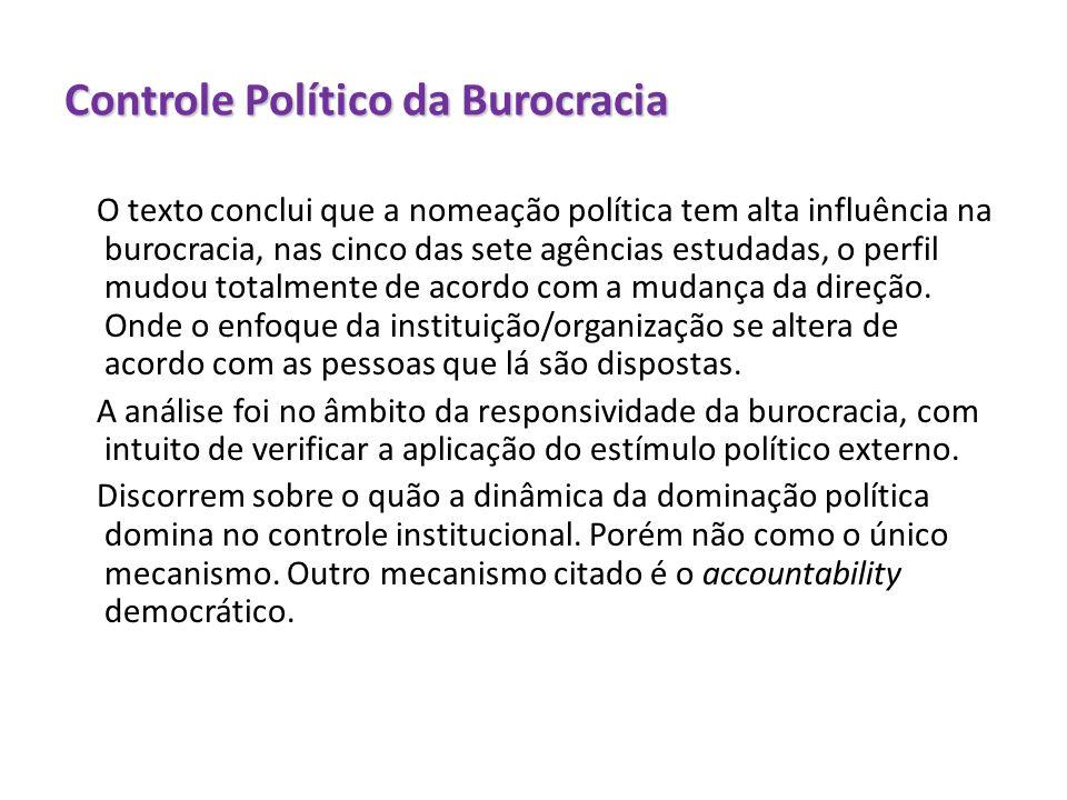 Controle Político da Burocracia O texto conclui que a nomeação política tem alta influência na burocracia, nas cinco das sete agências estudadas, o pe