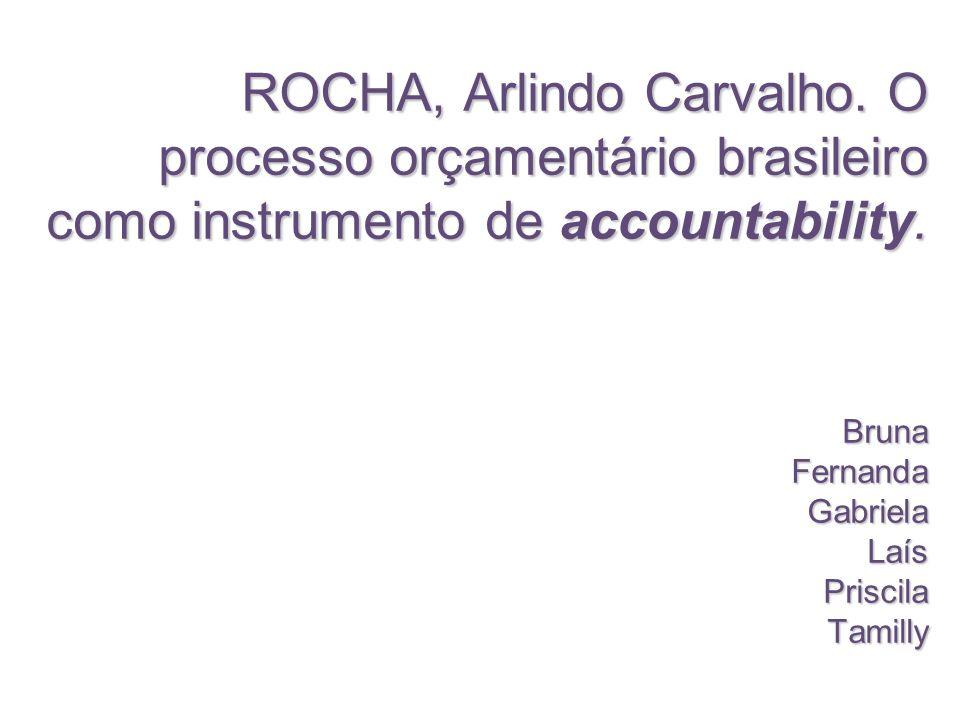 ROCHA, Arlindo Carvalho. O processo orçamentário brasileiro como instrumento de accountability. Bruna Fernanda Gabriela Laís Priscila Tamilly
