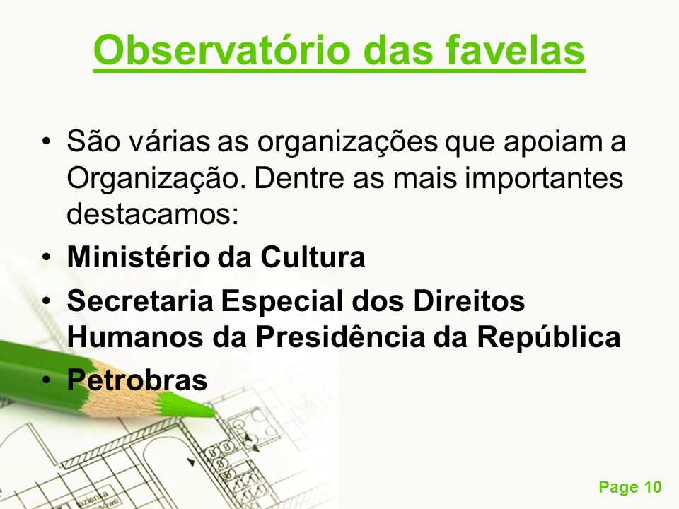 Page 10 Observatório das favelas São várias as organizações que apoiam a Organização. Dentre as mais importantes destacamos: Ministério da Cultura Sec
