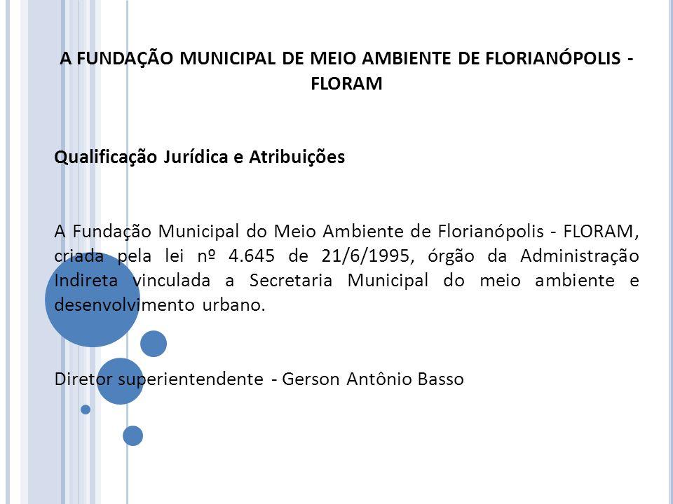 A FUNDAÇÃO MUNICIPAL DE MEIO AMBIENTE DE FLORIANÓPOLIS - FLORAM Qualificação Jurídica e Atribuições A Fundação Municipal do Meio Ambiente de Florianóp