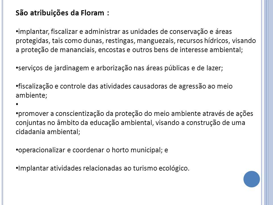 São atribuições da Floram : implantar, fiscalizar e administrar as unidades de conservação e áreas protegidas, tais como dunas, restingas, manguezais,