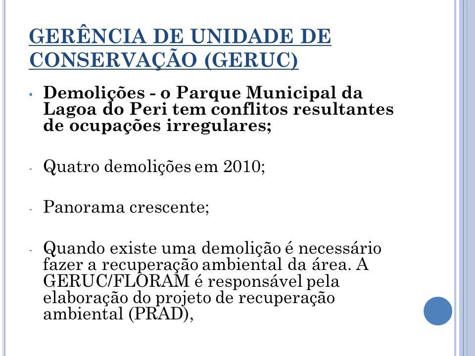 GERÊNCIA DE UNIDADE DE CONSERVAÇÃO (GERUC) Demolições - o Parque Municipal da Lagoa do Peri tem conflitos resultantes de ocupações irregulares; - Quat