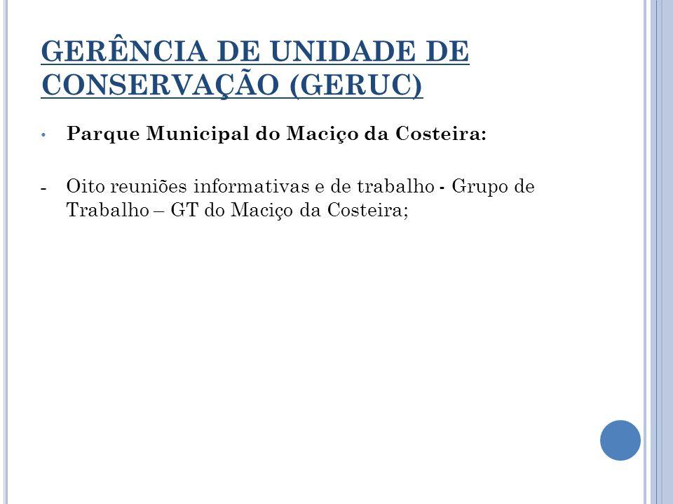 GERÊNCIA DE UNIDADE DE CONSERVAÇÃO (GERUC) Parque Municipal do Maciço da Costeira: - Oito reuniões informativas e de trabalho - Grupo de Trabalho – GT