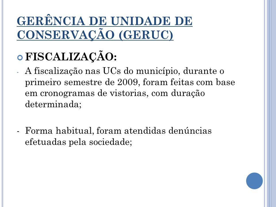GERÊNCIA DE UNIDADE DE CONSERVAÇÃO (GERUC) FISCALIZAÇÃO: - A fiscalização nas UCs do município, durante o primeiro semestre de 2009, foram feitas com