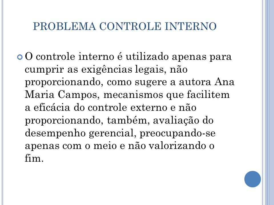 PROBLEMA CONTROLE INTERNO O controle interno é utilizado apenas para cumprir as exigências legais, não proporcionando, como sugere a autora Ana Maria