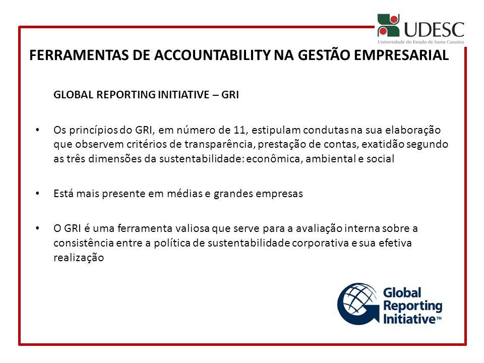 FERRAMENTAS DE ACCOUNTABILITY NA GESTÃO EMPRESARIAL GLOBAL REPORTING INITIATIVE – GRI Os princípios do GRI, em número de 11, estipulam condutas na sua