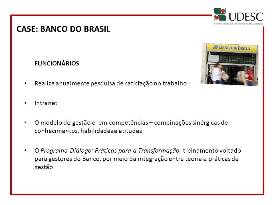 CASE: BANCO DO BRASIL FUNCIONÁRIOS Realiza anualmente pesquisa de satisfação no trabalho Intranet O modelo de gestão é em competências – combinações s