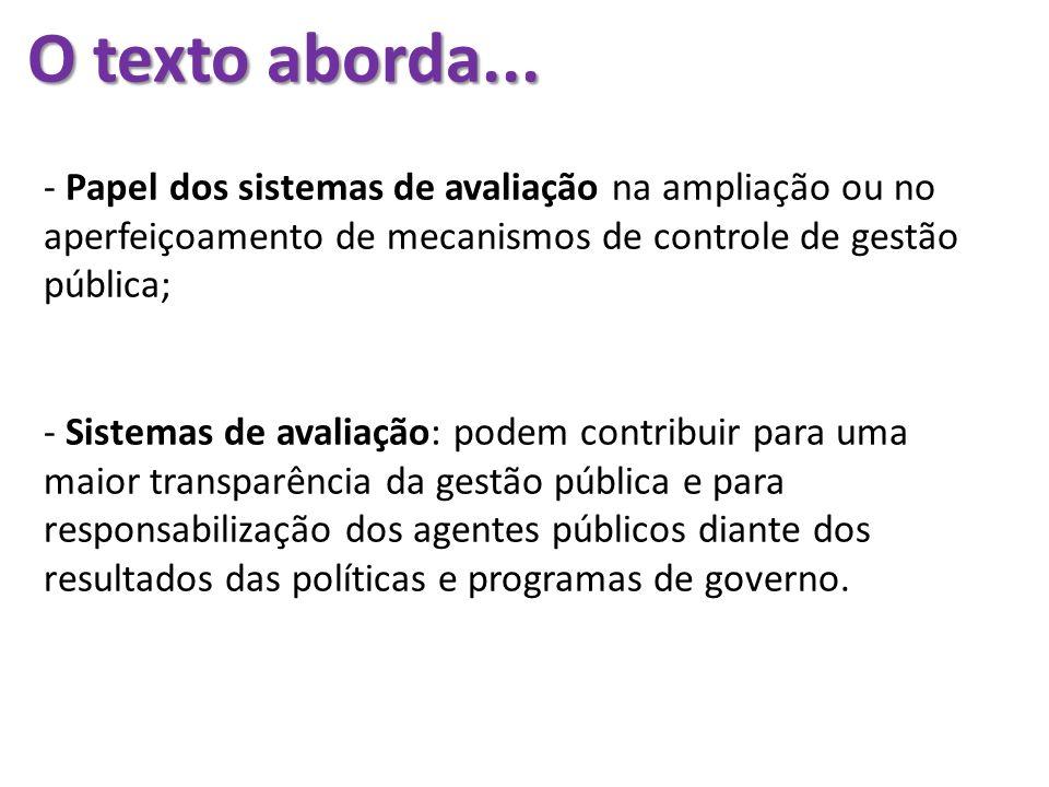 O texto aborda... - Papel dos sistemas de avaliação na ampliação ou no aperfeiçoamento de mecanismos de controle de gestão pública; - Sistemas de aval