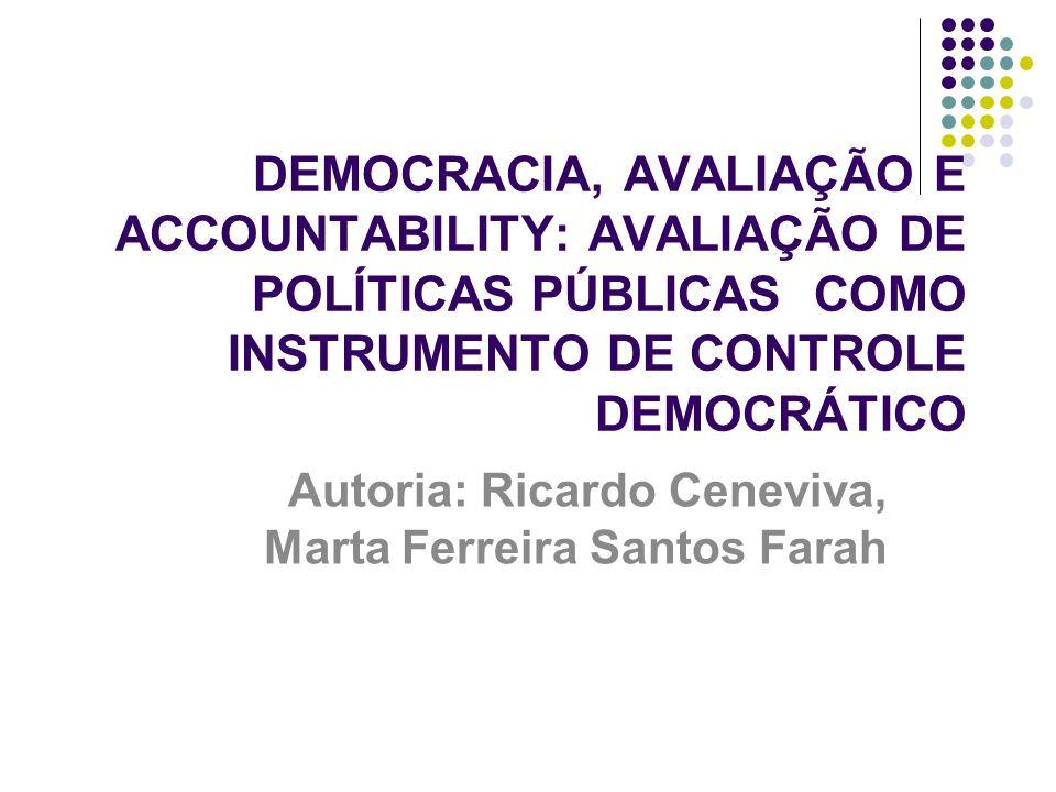 DEMOCRACIA, AVALIAÇÃO E ACCOUNTABILITY: AVALIAÇÃO DE POLÍTICAS PÚBLICAS COMO INSTRUMENTO DE CONTROLE DEMOCRÁTICO Autoria: Ricardo Ceneviva, Marta Ferr