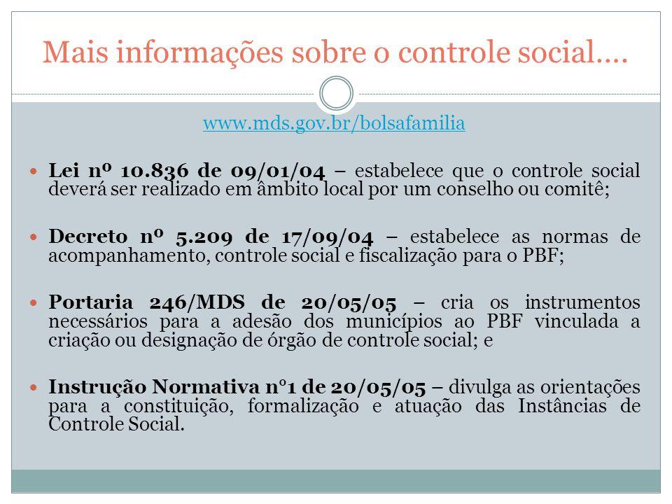 Mais informações sobre o controle social…. www.mds.gov.br/bolsafamilia Lei nº 10.836 de 09/01/04 – estabelece que o controle social deverá ser realiza