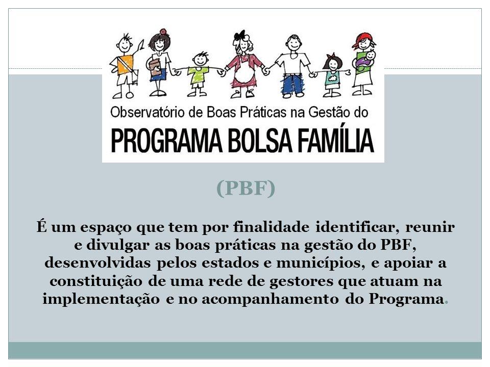 (PBF) É um espaço que tem por finalidade identificar, reunir e divulgar as boas práticas na gestão do PBF, desenvolvidas pelos estados e municípios, e
