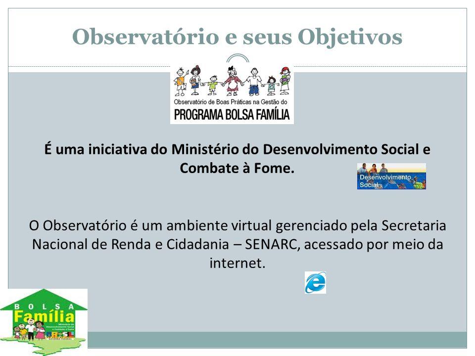 Observatório e seus Objetivos É uma iniciativa do Ministério do Desenvolvimento Social e Combate à Fome. O Observatório é um ambiente virtual gerencia