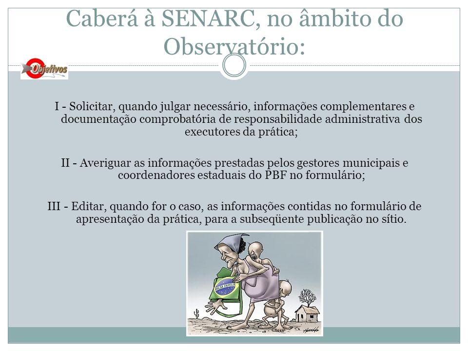 Caberá à SENARC, no âmbito do Observatório: I - Solicitar, quando julgar necessário, informações complementares e documentação comprobatória de respon