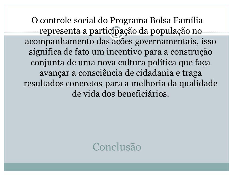 Conclusão O controle social do Programa Bolsa Família representa a participação da população no acompanhamento das ações governamentais, isso signific