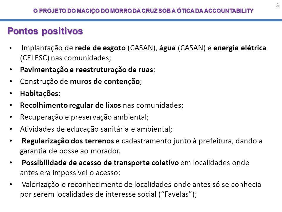 5 O PROJETO DO MACIÇO DO MORRO DA CRUZ SOB A ÓTICA DA ACCOUNTABILITY Pontos positivos Implantação de rede de esgoto (CASAN), água (CASAN) e energia elétrica (CELESC) nas comunidades; Pavimentação e reestruturação de ruas; Construção de muros de contenção; Habitações; Recolhimento regular de lixos nas comunidades; Recuperação e preservação ambiental; Atividades de educação sanitária e ambiental; Regularização dos terrenos e cadastramento junto à prefeitura, dando a garantia de posse ao morador.