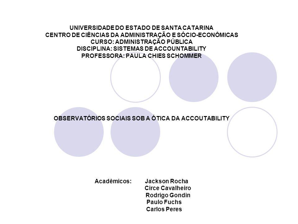 UNIVERSIDADE DO ESTADO DE SANTA CATARINA CENTRO DE CIÊNCIAS DA ADMINISTRAÇÃO E SÓCIO-ECONÔMICAS CURSO: ADMINISTRAÇÃO PÚBLICA DISCIPLINA: SISTEMAS DE ACCOUNTABILITY PROFESSORA: PAULA CHIES SCHOMMER OBSERVATÓRIOS SOCIAIS SOB A ÓTICA DA ACCOUTABILITY Acadêmicos: Jackson Rocha Circe Cavalheiro Rodrigo Gondin Paulo Fuchs Carlos Peres