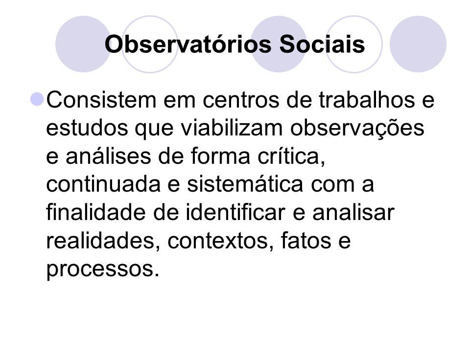 Observatórios Sociais Consistem em centros de trabalhos e estudos que viabilizam observações e análises de forma crítica, continuada e sistemática com a finalidade de identificar e analisar realidades, contextos, fatos e processos.