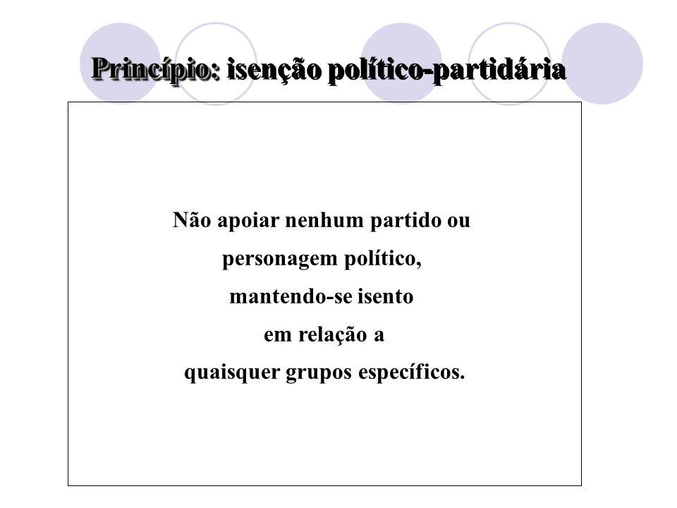 Princípio: Princípio: isenção político-partidária Não apoiar nenhum partido ou personagem político, mantendo-se isento em relação a quaisquer grupos específicos.