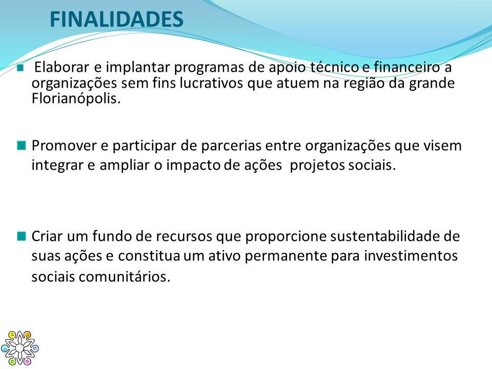 FINALIDADES Elaborar e implantar programas de apoio técnico e financeiro a organizações sem fins lucrativos que atuem na região da grande Florianópoli