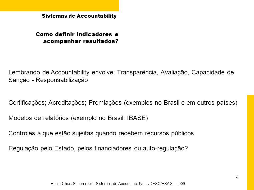 5 Paula Chies Schommer – Sistemas de Accountability – UDESC/ESAG – 2009 Iniciativas de promoção de Accountability em ONGs Projeto: Desenvolvimento de Princípios de Transparência e Prestação de Contas em Organizações da Sociedade Civil -Áreas: contábil, tributária e legal -Piloto: 25 (1ª fase) + 25 (2ª fase) organizações -Elaboração de Guia para Transparência e Prestação de Contas -Patrocínio: Petrobras -Parceiros: SEBRAE, IBGC, GIFE, CRC, Ministério Público, Receita Federal, Governo do Estado RS, Instituto Vonpar, entre outros -Link: www.parceirosvoluntarios.org.brwww.parceirosvoluntarios.org.br Sistemas de Accountability