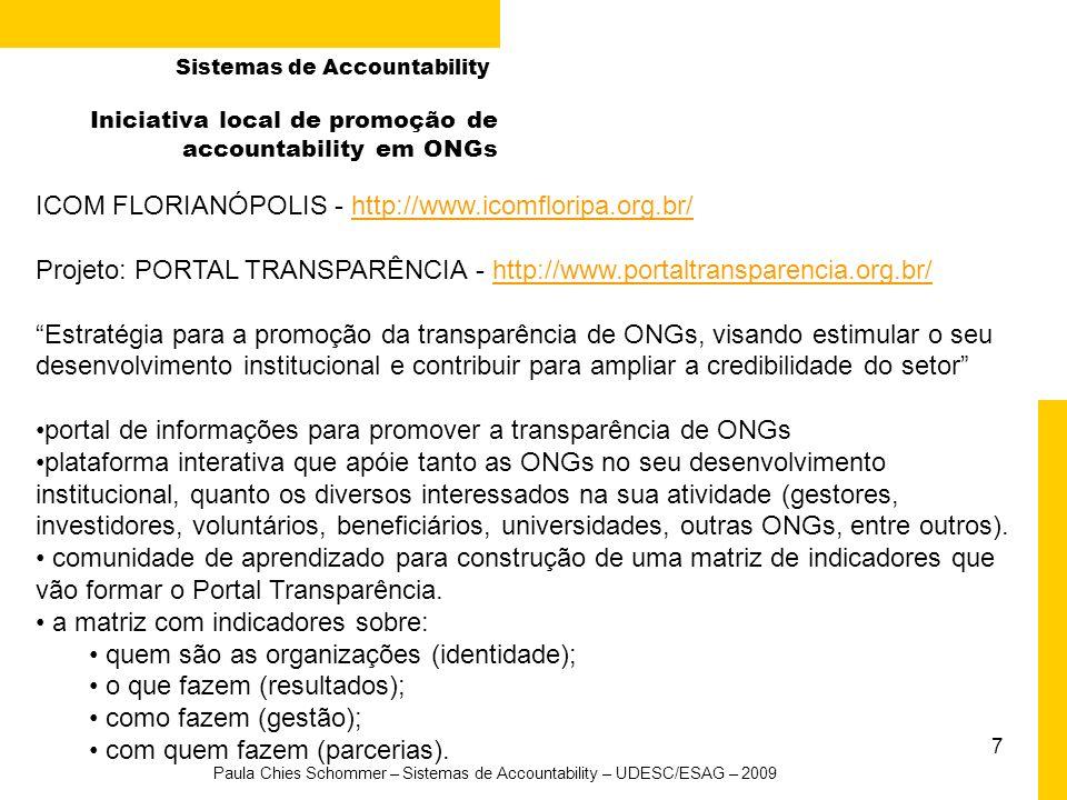 7 Paula Chies Schommer – Sistemas de Accountability – UDESC/ESAG – 2009 Iniciativa local de promoção de accountability em ONGs ICOM FLORIANÓPOLIS - http://www.icomfloripa.org.br/http://www.icomfloripa.org.br/ Projeto: PORTAL TRANSPARÊNCIA - http://www.portaltransparencia.org.br/http://www.portaltransparencia.org.br/ Estratégia para a promoção da transparência de ONGs, visando estimular o seu desenvolvimento institucional e contribuir para ampliar a credibilidade do setor portal de informações para promover a transparência de ONGs plataforma interativa que apóie tanto as ONGs no seu desenvolvimento institucional, quanto os diversos interessados na sua atividade (gestores, investidores, voluntários, beneficiários, universidades, outras ONGs, entre outros).