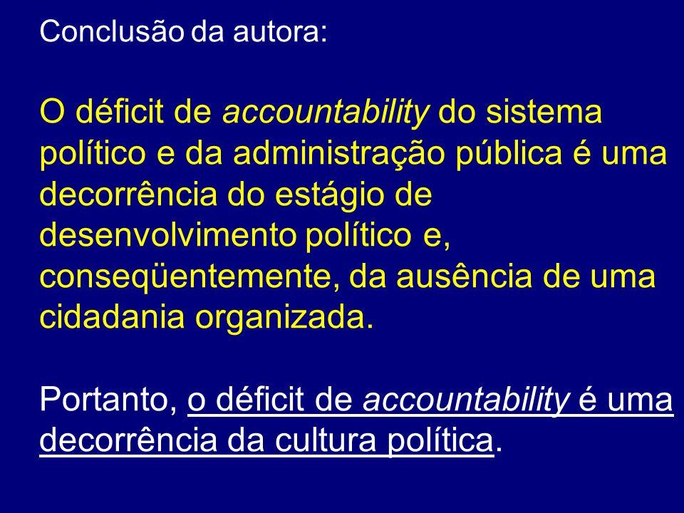 Conclusão da autora: O déficit de accountability do sistema político e da administração pública é uma decorrência do estágio de desenvolvimento políti