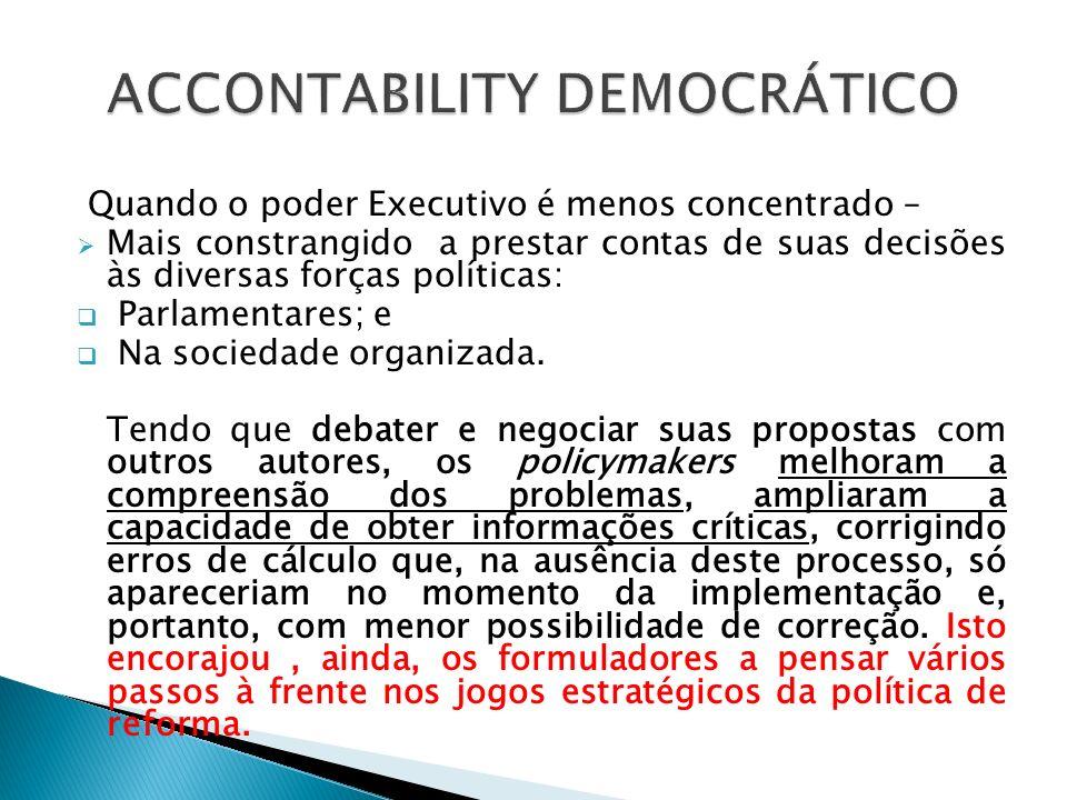 Quando o poder Executivo é menos concentrado – Mais constrangido a prestar contas de suas decisões às diversas forças políticas: Parlamentares; e Na s