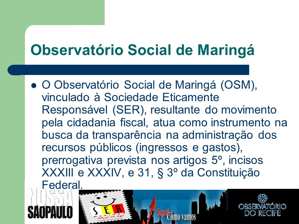 Observatório Social de Maringá O Observatório Social de Maringá (OSM), vinculado à Sociedade Eticamente Responsável (SER), resultante do movimento pel