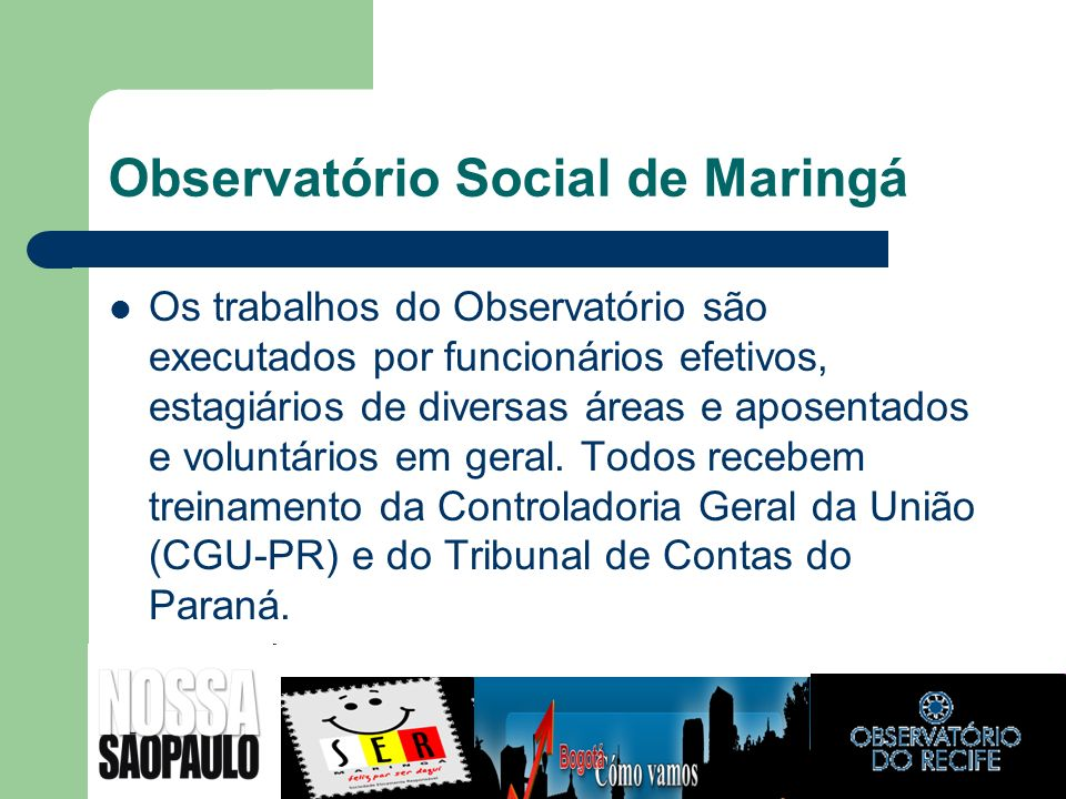 Observatório Social de Maringá Os trabalhos do Observatório são executados por funcionários efetivos, estagiários de diversas áreas e aposentados e vo