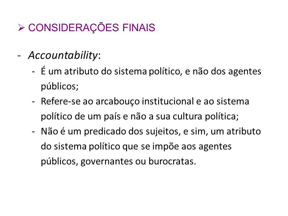 CONSIDERAÇÕES FINAIS -Accountability: -É um atributo do sistema político, e não dos agentes públicos; -Refere-se ao arcabouço institucional e ao siste