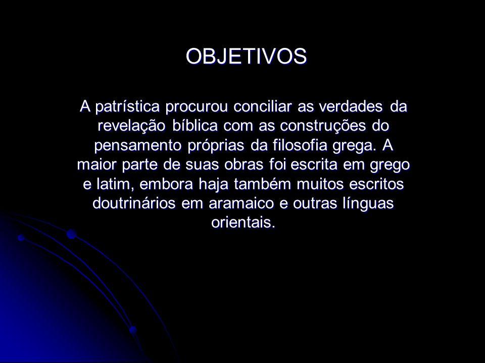 OBJETIVOS OBJETIVOS A patrística procurou conciliar as verdades da revelação bíblica com as construções do pensamento próprias da filosofia grega. A m