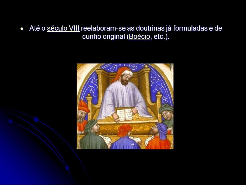 Até o século VIII reelaboram-se as doutrinas já formuladas e de cunho original (Boécio, etc.). Até o século VIII reelaboram-se as doutrinas já formula