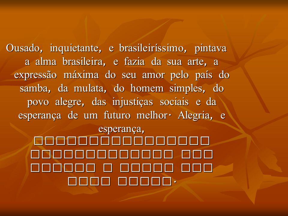 Ousado, inquietante, e brasileiríssimo, pintava a alma brasileira, e fazia da sua arte, a expressão m á xima do seu amor pelo país do samba, da mulata