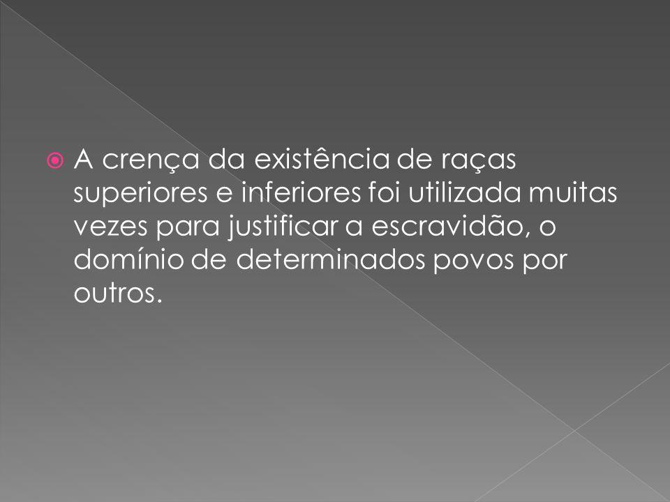 A crença da existência de raças superiores e inferiores foi utilizada muitas vezes para justificar a escravidão, o domínio de determinados povos por o