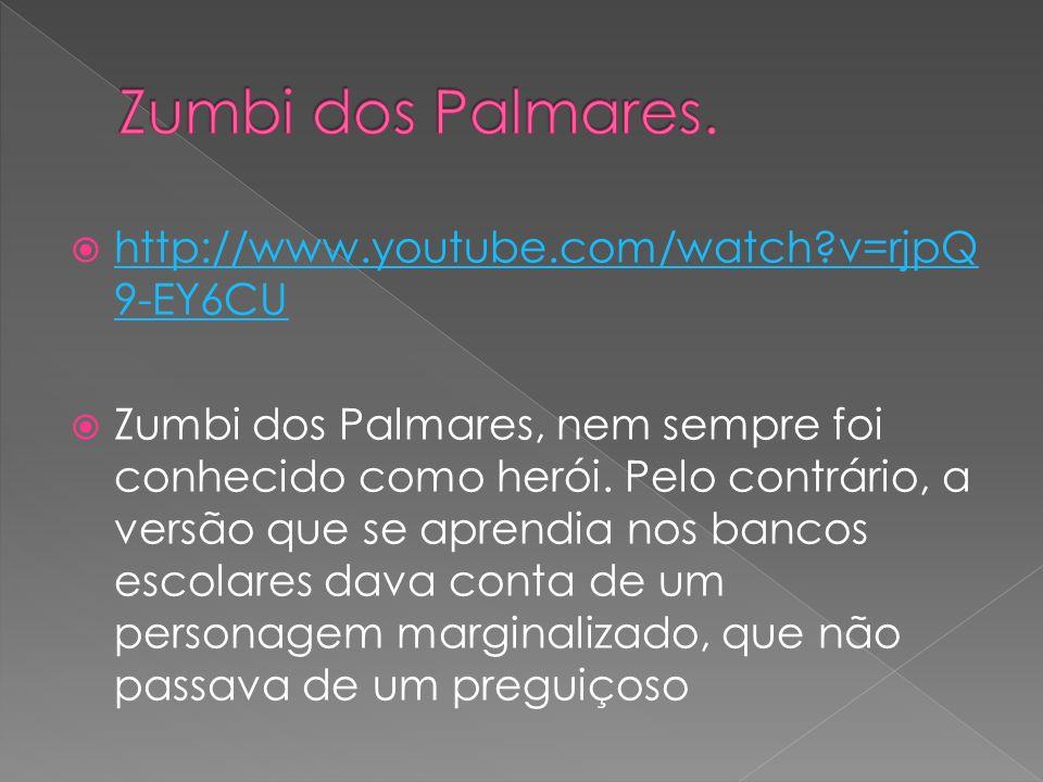 http://www.youtube.com/watch?v=rjpQ 9-EY6CU http://www.youtube.com/watch?v=rjpQ 9-EY6CU Zumbi dos Palmares, nem sempre foi conhecido como herói. Pelo