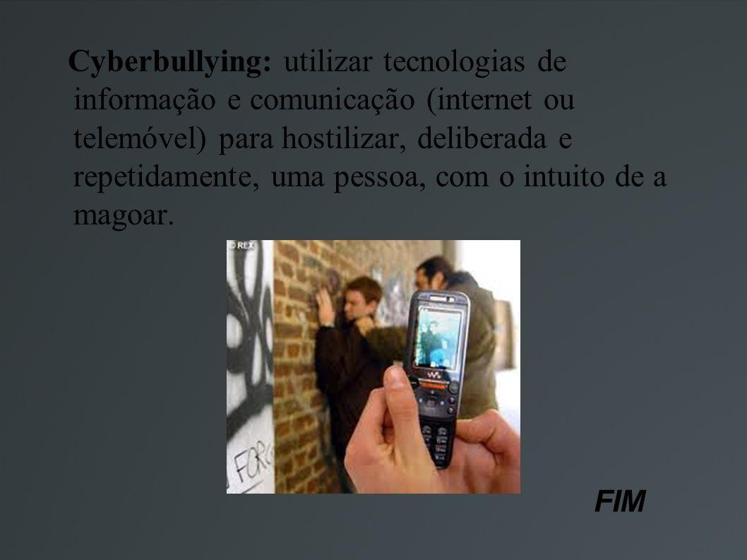 Cyberbullying: utilizar tecnologias de informação e comunicação (internet ou telemóvel) para hostilizar, deliberada e repetidamente, uma pessoa, com o