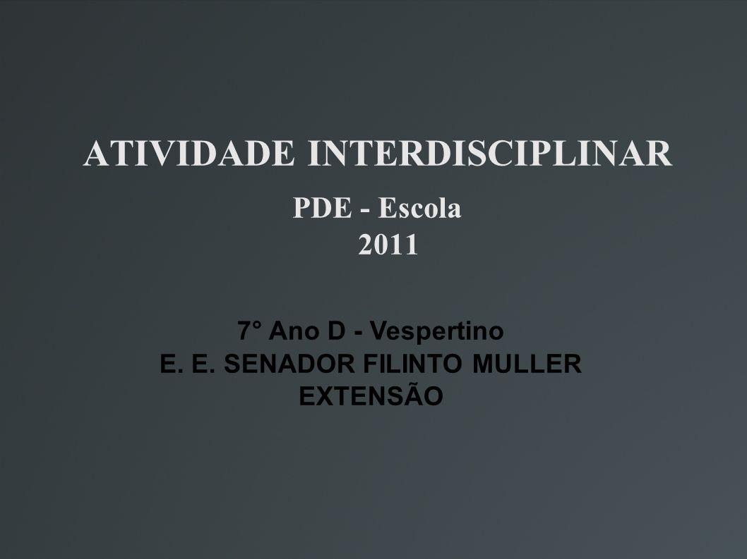 ATIVIDADE INTERDISCIPLINAR PDE - Escola 2011 7° Ano D - Vespertino E. E. SENADOR FILINTO MULLER EXTENSÃO