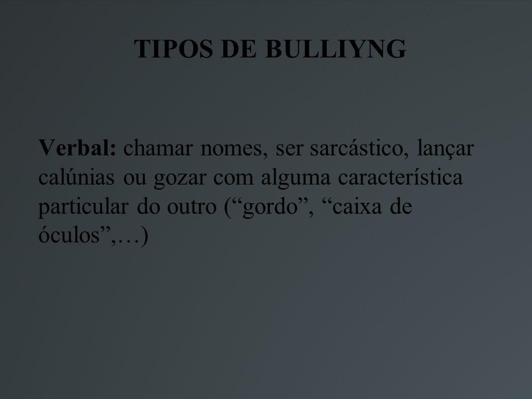 TIPOS DE BULLIYNG Verbal: chamar nomes, ser sarcástico, lançar calúnias ou gozar com alguma característica particular do outro (gordo, caixa de óculos