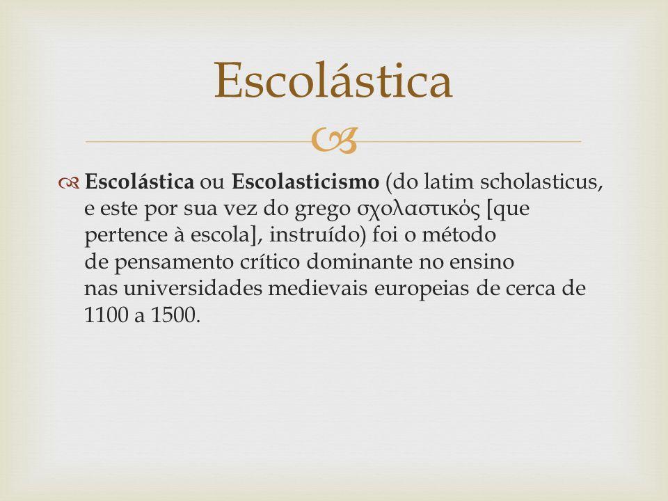 Escolástica ou Escolasticismo (do latim scholasticus, e este por sua vez do grego σχολαστικός [que pertence à escola], instruído) foi o método de pensamento crítico dominante no ensino nas universidades medievais europeias de cerca de 1100 a 1500.