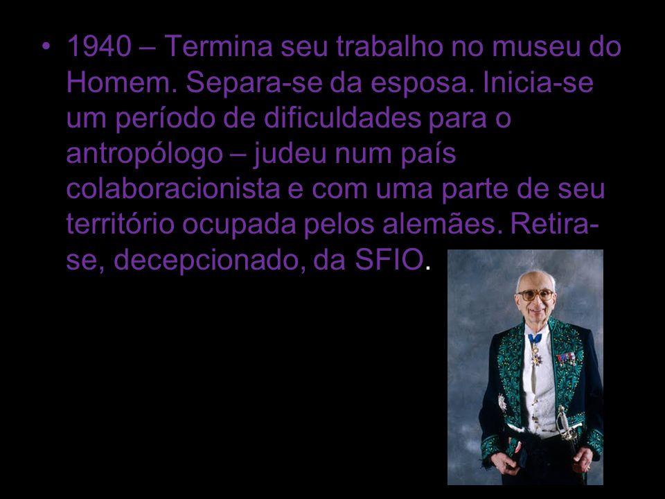 1940 – Termina seu trabalho no museu do Homem. Separa-se da esposa. Inicia-se um período de dificuldades para o antropólogo – judeu num país colaborac