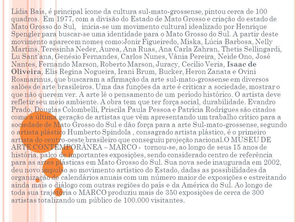 Lídia Baís, é principal ícone da cultura sul-mato-grossense, pintou cerca de 100 quadros. Em 1977, com a divisão do Estado de Mato Grosso e criação do