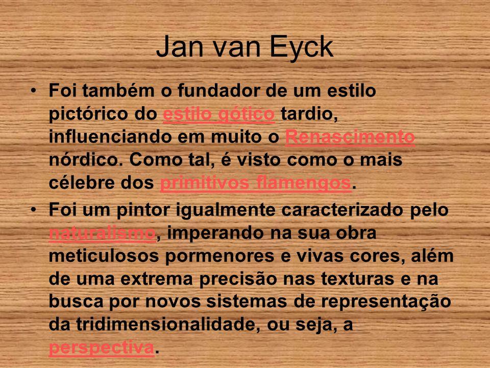 Jan van Eyck Foi também o fundador de um estilo pictórico do estilo gótico tardio, influenciando em muito o Renascimento nórdico. Como tal, é visto co