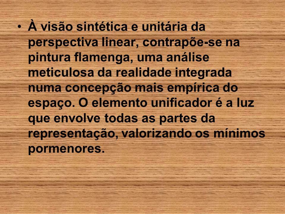 À visão sintética e unitária da perspectiva linear, contrapõe-se na pintura flamenga, uma análise meticulosa da realidade integrada numa concepção mai