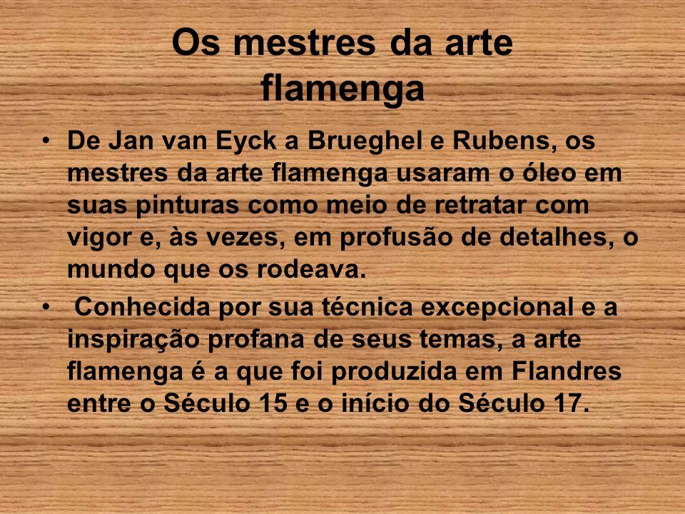 Os mestres da arte flamenga De Jan van Eyck a Brueghel e Rubens, os mestres da arte flamenga usaram o óleo em suas pinturas como meio de retratar com