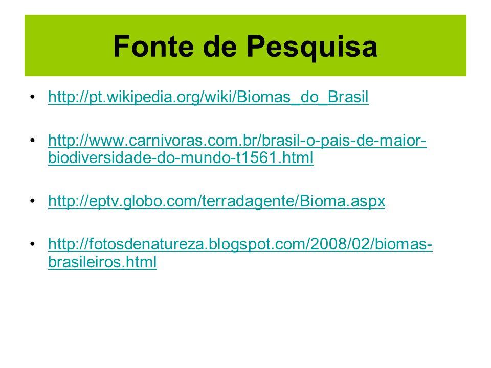 Fonte de Pesquisa http://pt.wikipedia.org/wiki/Biomas_do_Brasil http://www.carnivoras.com.br/brasil-o-pais-de-maior- biodiversidade-do-mundo-t1561.htm