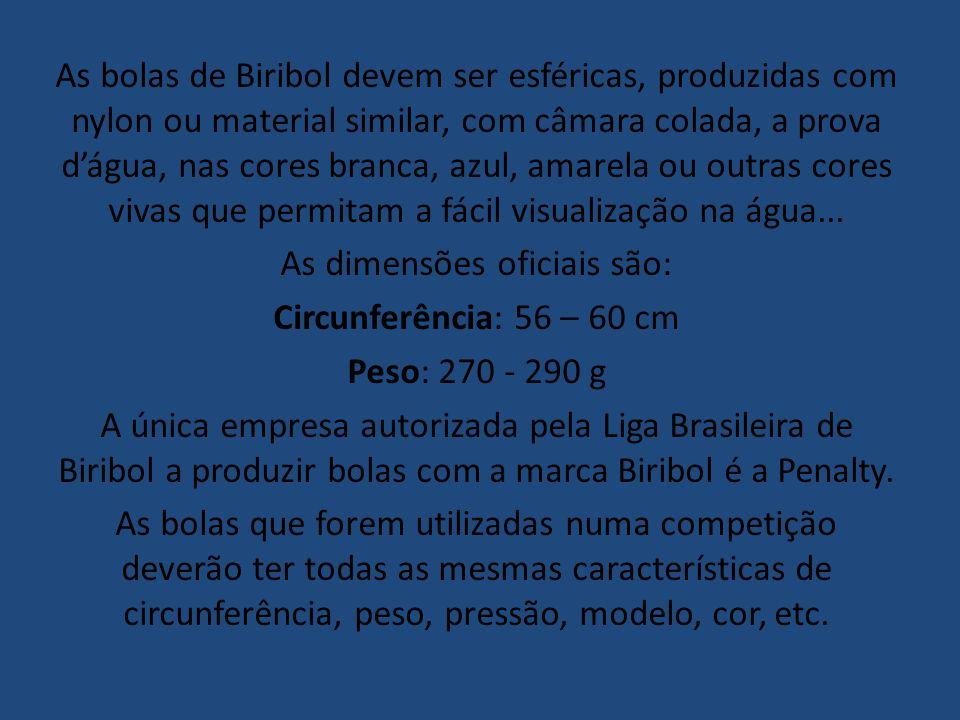 As bolas de Biribol devem ser esféricas, produzidas com nylon ou material similar, com câmara colada, a prova dágua, nas cores branca, azul, amarela o