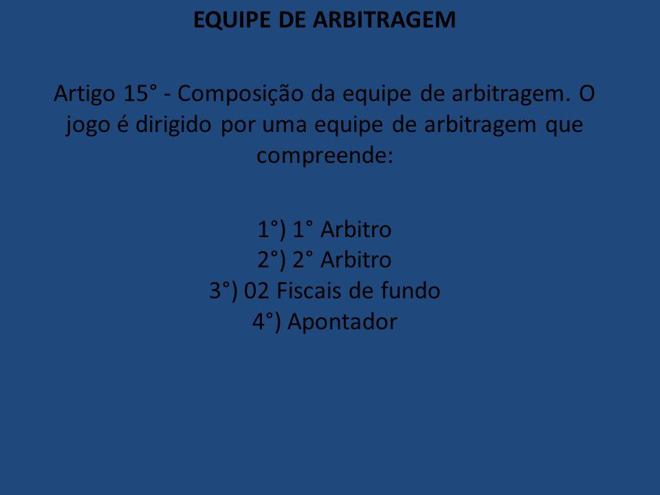 EQUIPE DE ARBITRAGEM Artigo 15° - Composição da equipe de arbitragem. O jogo é dirigido por uma equipe de arbitragem que compreende: 1°) 1° Arbitro 2°