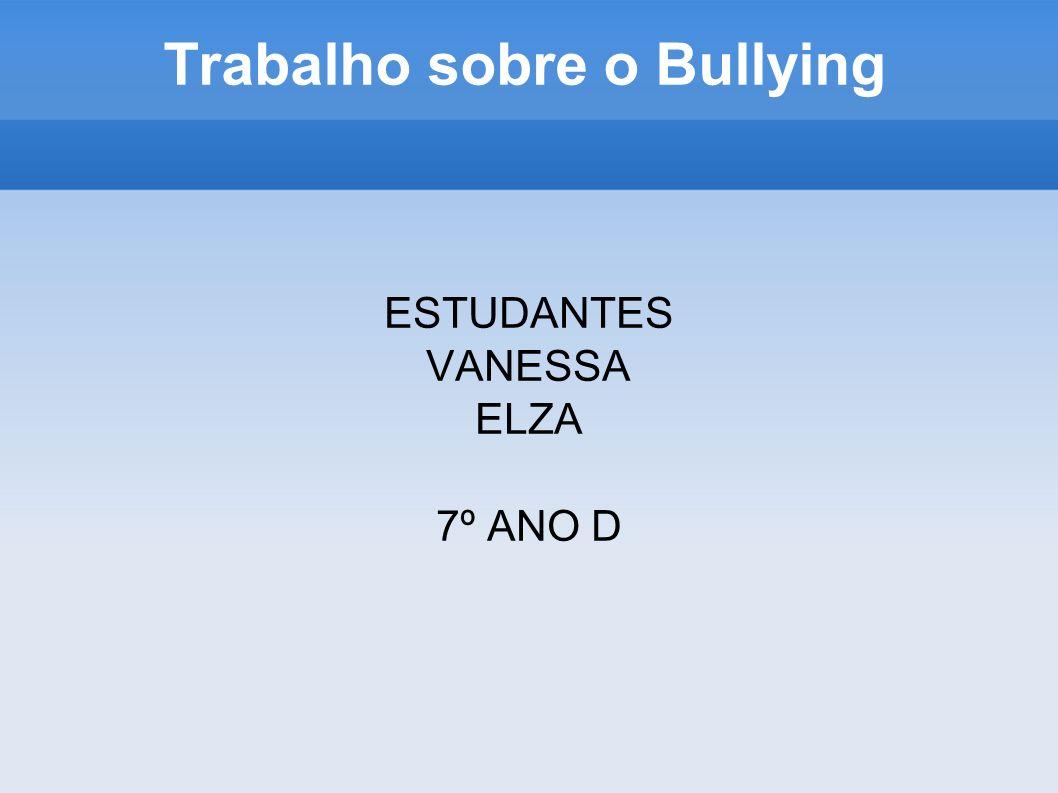 Trabalho sobre o Bullying ESTUDANTES VANESSA ELZA 7º ANO D