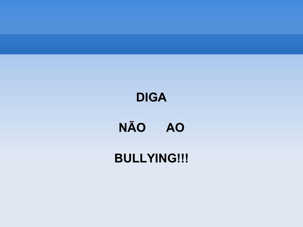 DIGA NÃO AO BULLYING!!!